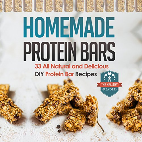 Homemade Protein Bars: 33 All Natural and Delicious DIY Protein Bar Recipes by The Healthy Reader