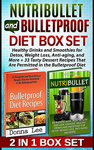 Nutribullet and Bulletproof Diet Box Set: Healthy Drinks and Smoothies for Detox, Weight Loss, Anti-aging, and More +  33 Tasty Dessert Recipes That Are ... Bulletproof Diet books, diet smoothies) by Noah Moore, Donna Lee