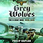 Grey Wolves: The U-Boat War 1939–1945 | Philip Kaplan
