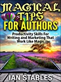 MAGICAL TIPS FOR AUTHORS: Productivity skills for writing and marketing that work like magic (How to Write a Book and Sell It Series 10)