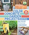Color Concrete Garden Projects Make Your Own Planters Furniture And Fire Pits Using Creative Techniques And Vibrant Finishes by Timber Press