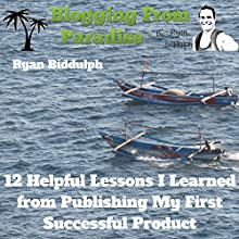 Blogging from Paradise: 12 Helpful Lessons I Learned from Publishing My First Successful Product (       UNABRIDGED) by Ryan Biddulph Narrated by Dennis St. John