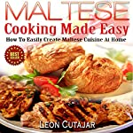 Maltese Cooking Made Easy: How to Easily Create Maltese Cuisine at Home | Leon Cutajar