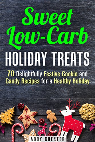 Sweet Low-Carb Holiday Treats: 70 Delightfully Festive Cookie and Candy Recipes for a Healthy Holiday (Christmas Recipes) by Abby Chester