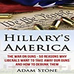 Hillary's America: The War on Guns - 50 Reasons Why Liberals Want to Take Away Our Guns and How to Debunk Them | Adam Stone