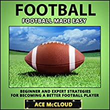 Football: Football Made Easy: Beginner and Expert Strategies for Becoming a Better Football Player (       UNABRIDGED) by Ace McCloud Narrated by Joshua Mackey
