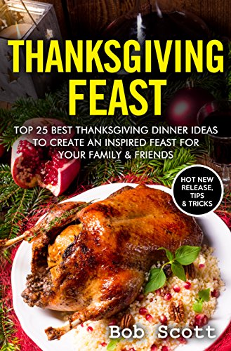Thanksgiving Feast: TOP 25 Best Thanksgiving Dinner Ideas To Create An Inspired Feast For Your Family & Friends by Melissa Snyder