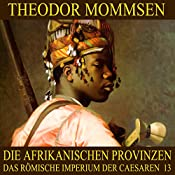Die afrikanischen Provinzen (Das Römische Imperium der Caesaren 13) | Theodor Mommsen