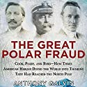The Great Polar Fraud: Cook, Peary, and Byrd - How Three American Heroes Duped the World into Thinking They Had Reached the North Pole Audiobook by Anthony Galvin Narrated by James Patrick Cronin
