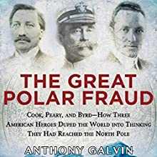 The Great Polar Fraud: Cook, Peary, and Byrd - How Three American Heroes Duped the World into Thinking They Had Reached the North Pole (       UNABRIDGED) by Anthony Galvin Narrated by James Patrick Cronin
