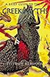 A Brief Guide to The Greek Myths: Gods, Monsters, Heroes and the Origins of Storytelling (Brief Histories)