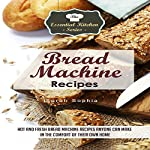 Bread Machine Recipes: Hot and Fresh Bread Machine Recipes Anyone Can Make in the Comfort of Their Own Home: The Essential Kitchen Series, Volume 82 | Sarah Sophia