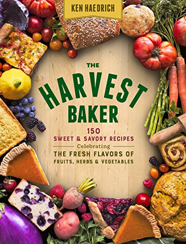 The Harvest Baker: 150 Sweet & Savory Recipes Celebrating the Fresh Flavors of Fruits, Herbs & Vegetables by Ken Haedrich