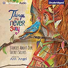 Things I'll Never Say: Stories About Our Secret Selves (       UNABRIDGED) by Ann Angel - editor Narrated by Bahni Turpin, Anne Flosnik, Amy Rubinate, Luke Daniels