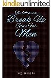 BREAK UP: The Ultimate Break Up Guide for Men (Break Up Book- Break Up Recovery- Break Up Self Help- Break Up Doctor- Break Up Romance)