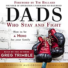 Dads Who Stay and Fight: How to Be a Hero for Your Family Audiobook by Greg Trimble Narrated by Greg Trimble