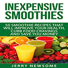 Inexpensive Smoothies: 50 Smoothie Recipes That Will Improve Your Health, Curb Food Cravings and Save You Money Audiobook by Jerry Newsome Narrated by Robert G. Davis