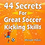 44 Secrets for Great Soccer Kicking Skills | Mirsad Hasic