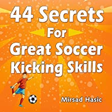 44 Secrets for Great Soccer Kicking Skills (       UNABRIDGED) by Mirsad Hasic Narrated by Millian Quinteros