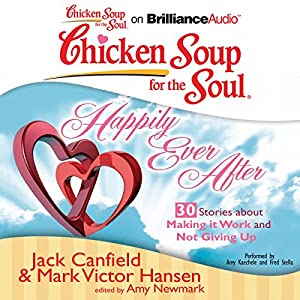 Chicken Soup for the Soul: Happily Ever After - 30 Stories about Making it Work and Not Giving Up Audiobook