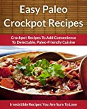 Paleo Crockpot Recipes - Crockpot Recipes To Add Convenience To Delectable, Paleo-Friendly Cuisine (The Easy Recipe Book 46)