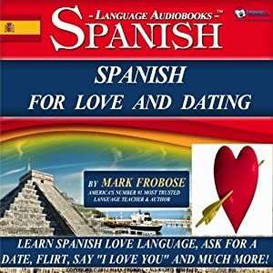 Spanish for Love and Dating: 2 Hours of Loving Audio Instruction (English and Spanish Edition): Complete PDF Listening Guide | [Mark Frobose]