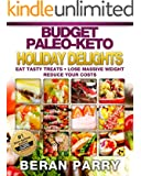 Paleo Diet: The Budget Paleo-Keto Holiday Delights Cookbook: Eat Tasty Treats, Lose Massive Weight, Reduce Your Cooking Costs