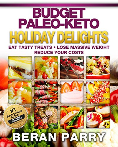 Paleo Diet: The Budget Paleo-Keto Holiday Delights Cookbook: Eat Tasty Treats, Lose Massive Weight, Reduce Your Cooking Costs by Beran Parry