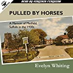 Pulled by Horses: A Memoir of Metfield, Suffolk in the 1930s | Evelyn Whiting