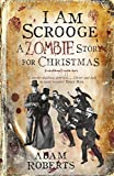 I Am Scrooge: A Zombie Story for Christmas Adam Roberts