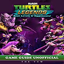 Ninja Turtles Legends Game Guide Unofficial: Beat Levels & Opponents! Audiobook by  The Yuw Narrated by Tim Titus