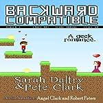 Backward Compatible: A Geek Love Story | Sarah Daltry,Pete Clark