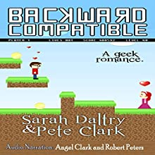Backward Compatible: A Geek Love Story (       UNABRIDGED) by Sarah Daltry, Pete Clark Narrated by Angel Clark, Robert Peters