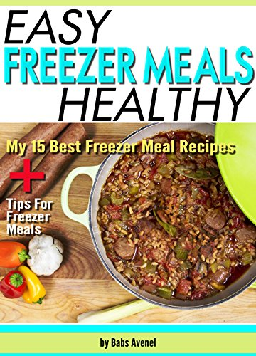 Easy Healthy Freezer Meals: My 15 Best Freezer Meal Recipes + Tips For Freezer Meals by Babs Avenel