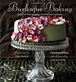 Burlesque Baking: The Art of Show-Stopping, Decadent Cakes