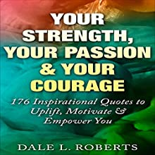 Your Strength, Your Passion & Your Courage: 176 Inspirational Quotes to Uplift, Motivate & Empower You Audiobook by Dale L. Roberts Narrated by Maurice R. Cravens II