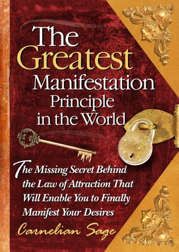 By Carnelian Sage - The Greatest Manifestation Principle in the World: The Missing Secret Behind the Law of Attraction That Will Enable You to Finally Manifest Your Desires (5/19/07) PDF