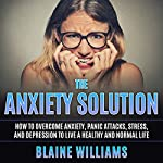 The Anxiety Solution: How to Overcome Anxiety, Panic Attacks, Stress, and Depression to Live a Healthy and Normal Life | Blaine Williams