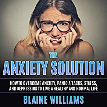The Anxiety Solution: How to Overcome Anxiety, Panic Attacks, Stress, and Depression to Live a Healthy and Normal Life Audiobook by Blaine Williams Narrated by Jim D Johnston