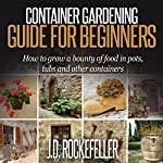 Container Gardening for Beginners: How to Grow a Bounty of Food in Pots, Tubs and Other Containers | J.D. Rockefeller