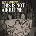 This Is Not About Me (       UNABRIDGED) by Janice Galloway Narrated by Janice Galloway
