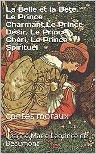 Jeanne Marie Leprince de Beaumont - La Belle et la Bête, Le Prince Charmant,Le Prince Désir, Le Prince Chéri, Le Prince Spirituel: contes moraux (French Edition)