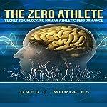 The Zero Athlete: The Secret Guide to Unlocking Human Athletic Performance | Greg Moriates