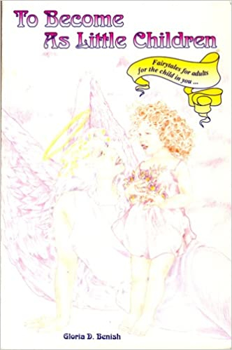 To become as little children: Fairy tales for adults ... for the child in you, Benish, Gloria D
