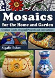 Mosaics for the Home and Garden - Creative Guide, Original Projects and instructions