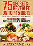 img - for 75 Secrets Revealed On Top 15 Diets: THE ONLY BOOK That Exposes The Pros And Cons Of 15 Famous Diets - 45 Free Recipes For Breakfast, Lunch & Dinner (Diet Books) book / textbook / text book