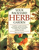 Your Backyard Herb Garden: A Gardener's Guide to Growing Over 50 Herbs Plus How to Use Them in Cooking, Crafts, Companion Planting and More by Rodale Books