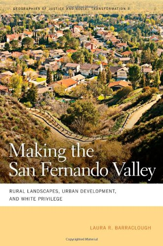 Making the San Fernando Valley: Rural Landscapes, Urban Development, and White Privilege (Geographies of Justice and Social Transformation)