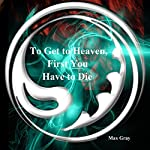 To Get to Heaven, First You Have to Die | Max Gray