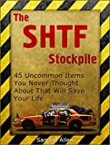 The SHTF Stockpile: Uncommon Items You Never Thought About That Will Save Your Life (The SHTF Stockpile, prepper stockpile, Survival)